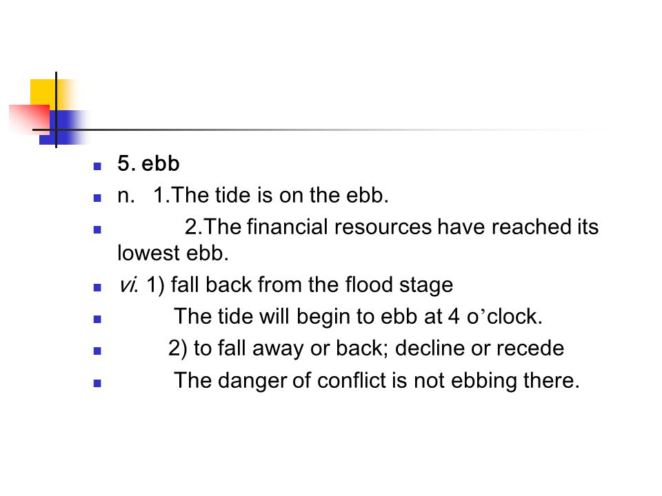 5. ebb n. 1.The tide is on the ebb. 2.The financial resources have reached its lowest ebb.