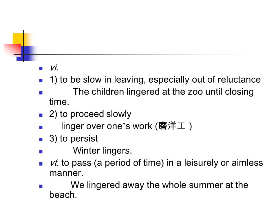 vi. 1) to be slow in leaving, especially out of reluctance. The children lingered at the zoo until closing time.
