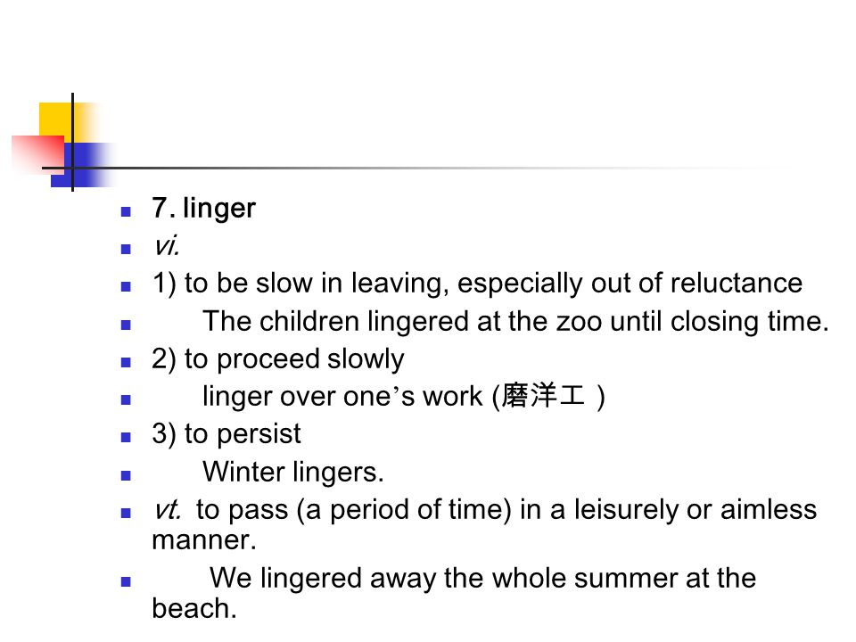 7. linger vi. 1) to be slow in leaving, especially out of reluctance. The children lingered at the zoo until closing time.