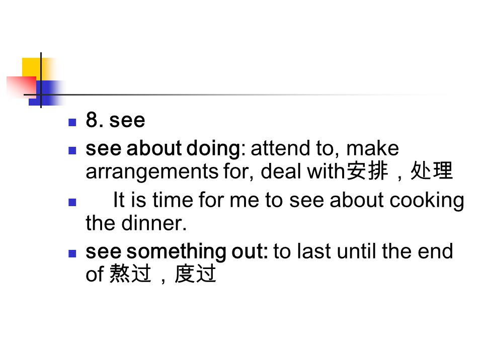 8. see see about doing: attend to, make arrangements for, deal with安排,处理. It is time for me to see about cooking the dinner.