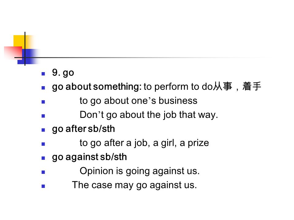 9. go go about something: to perform to do从事,着手. to go about one's business. Don't go about the job that way.