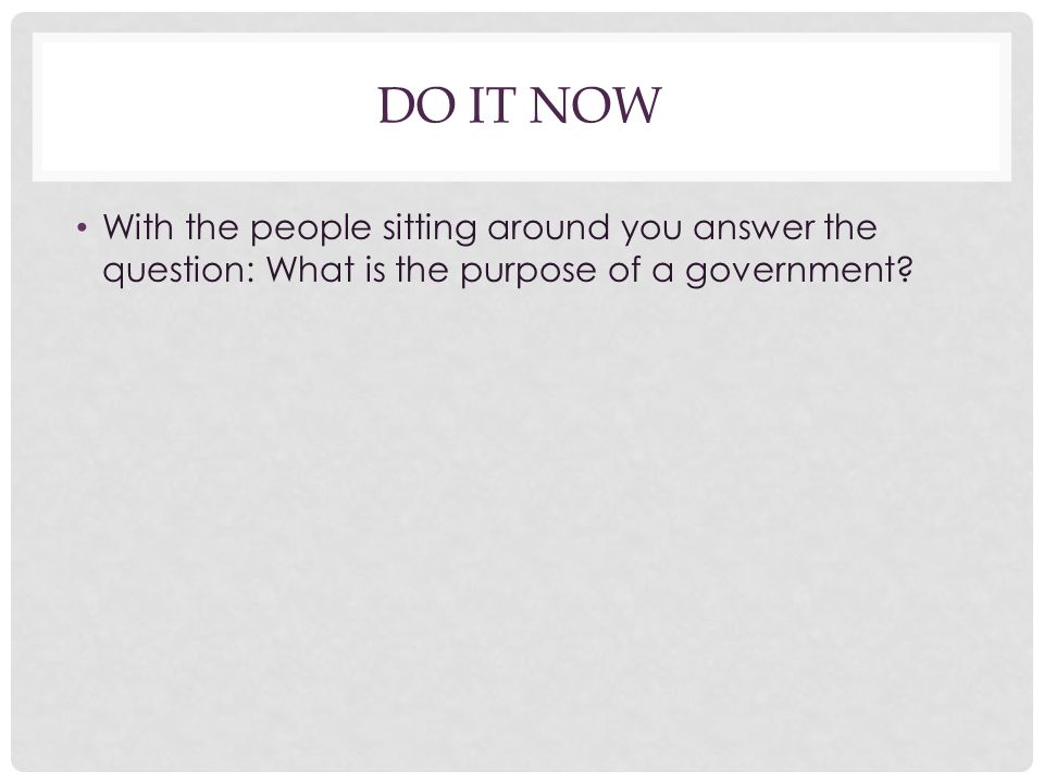Do It Now With the people sitting around you answer the question: What is the purpose of a government