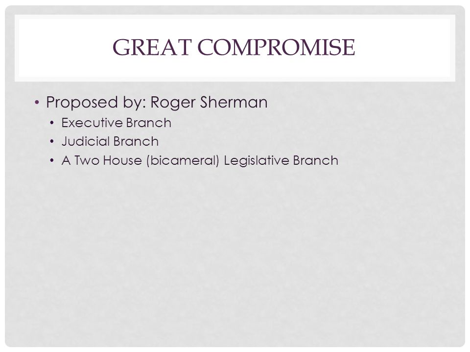 Great Compromise Proposed by: Roger Sherman Executive Branch