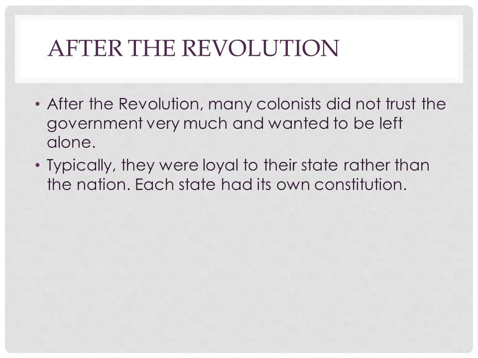 After the Revolution After the Revolution, many colonists did not trust the government very much and wanted to be left alone.