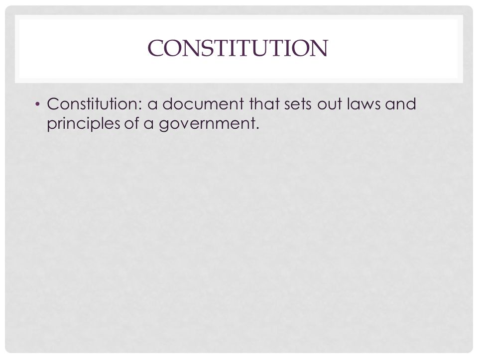 Constitution Constitution: a document that sets out laws and principles of a government.