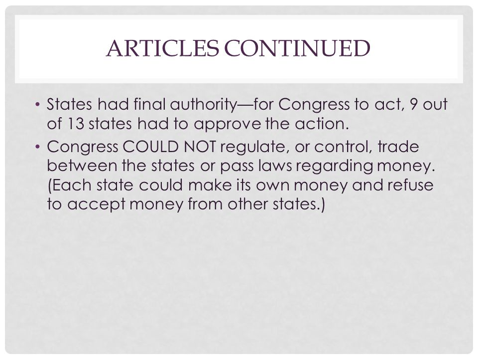 Articles Continued States had final authority—for Congress to act, 9 out of 13 states had to approve the action.