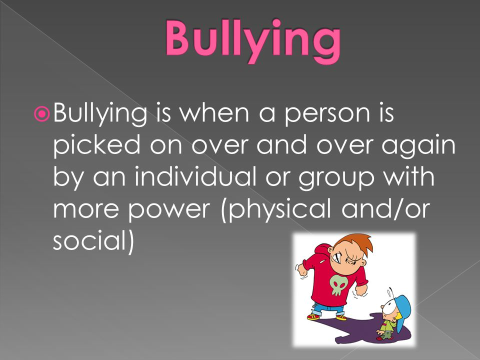 Bullying Bullying is when a person is picked on over and over again by an individual or group with more power (physical and/or social)