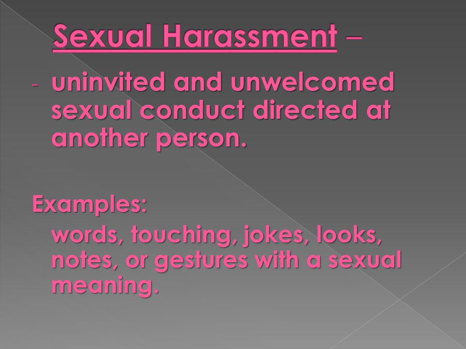 Sexual Harassment – uninvited and unwelcomed sexual conduct directed at another person. Examples: