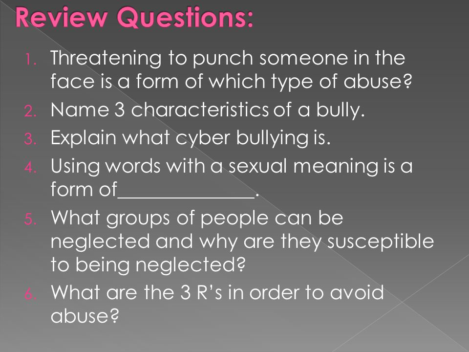 Review Questions: Threatening to punch someone in the face is a form of which type of abuse Name 3 characteristics of a bully.