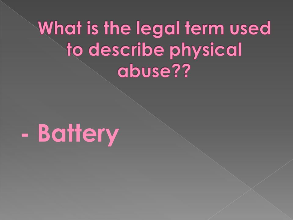 What is the legal term used to describe physical abuse