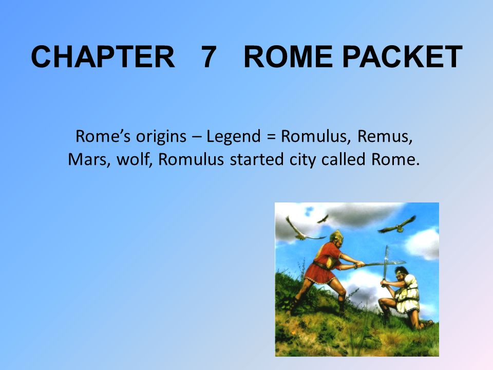 CHAPTER 7 ROME PACKET Rome's origins – Legend = Romulus, Remus, Mars, wolf, Romulus started city called Rome.