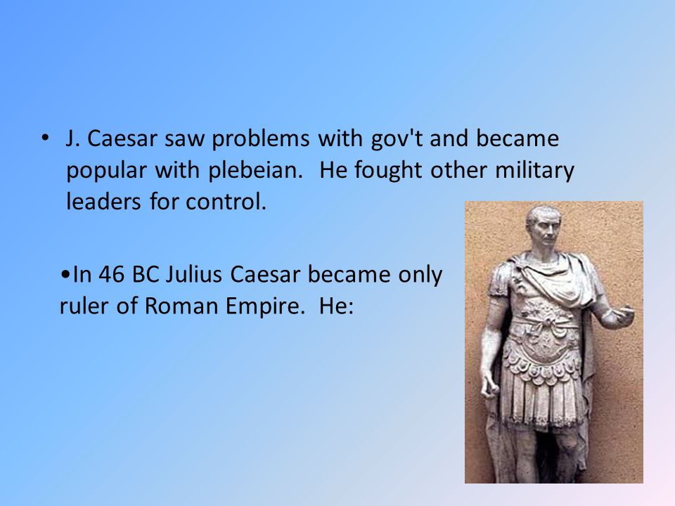 J. Caesar saw problems with gov t and became popular with plebeian
