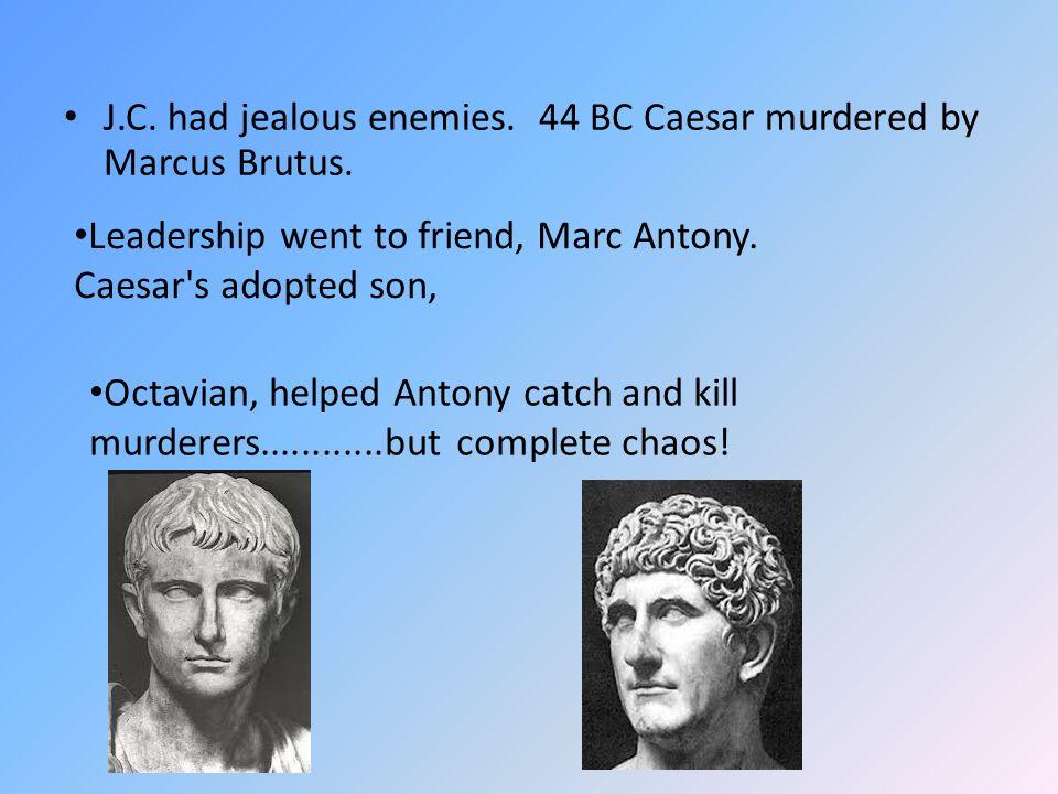 J.C. had jealous enemies. 44 BC Caesar murdered by Marcus Brutus.