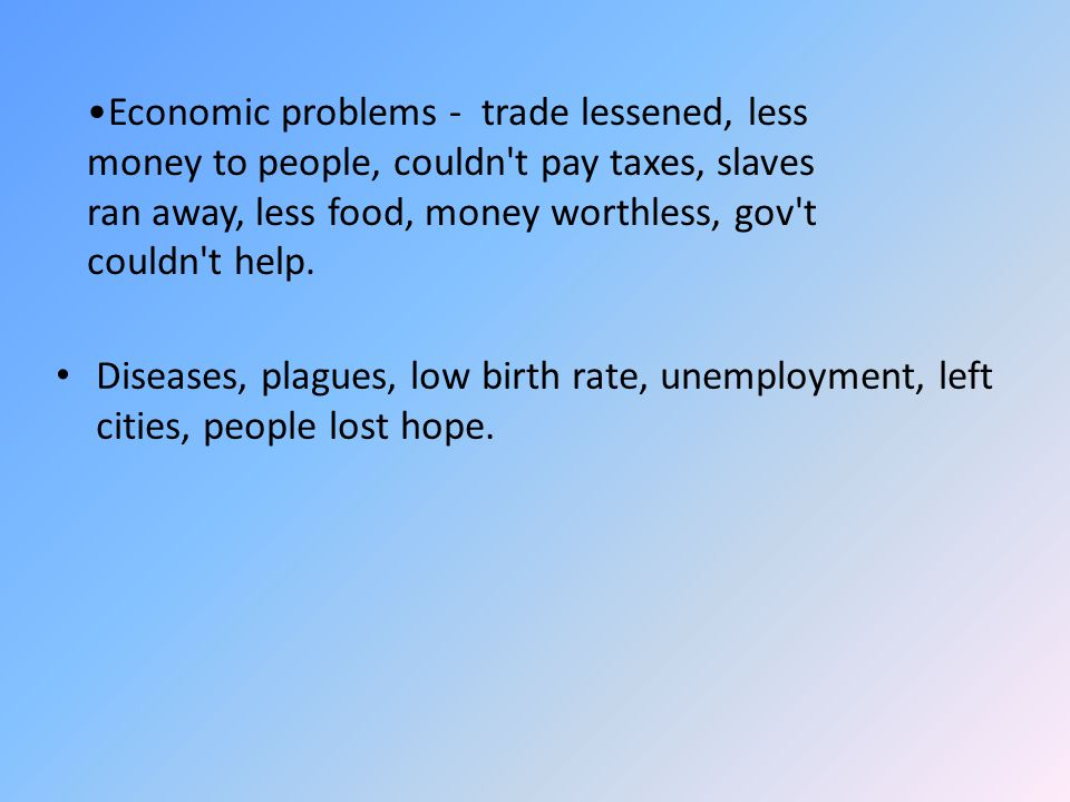 Economic problems - trade lessened, less money to people, couldn t pay taxes, slaves ran away, less food, money worthless, gov t couldn t help.