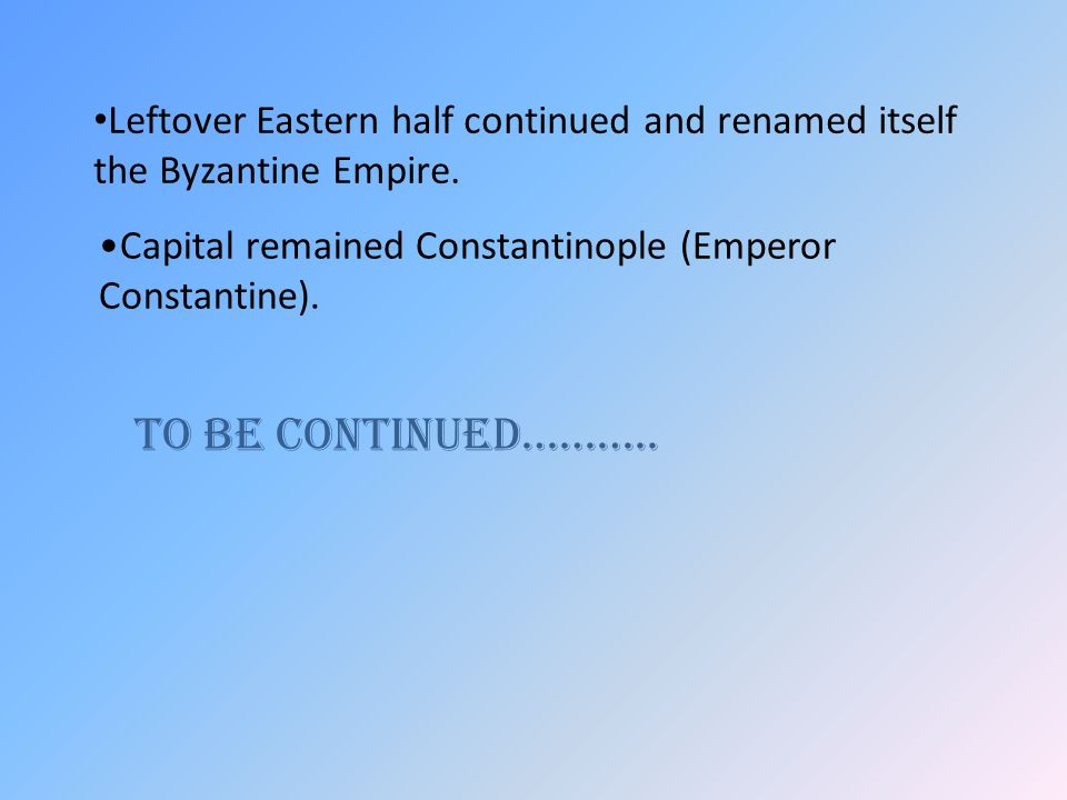 Leftover Eastern half continued and renamed itself the Byzantine Empire.