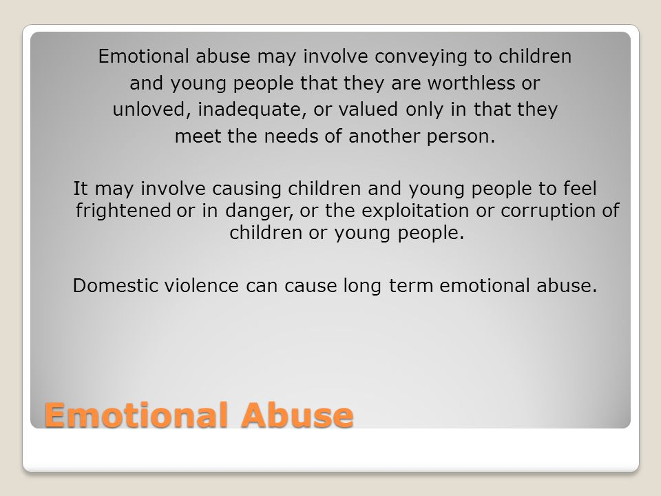 Emotional abuse may involve conveying to children and young people that they are worthless or unloved, inadequate, or valued only in that they meet the needs of another person. It may involve causing children and young people to feel frightened or in danger, or the exploitation or corruption of children or young people. Domestic violence can cause long term emotional abuse.