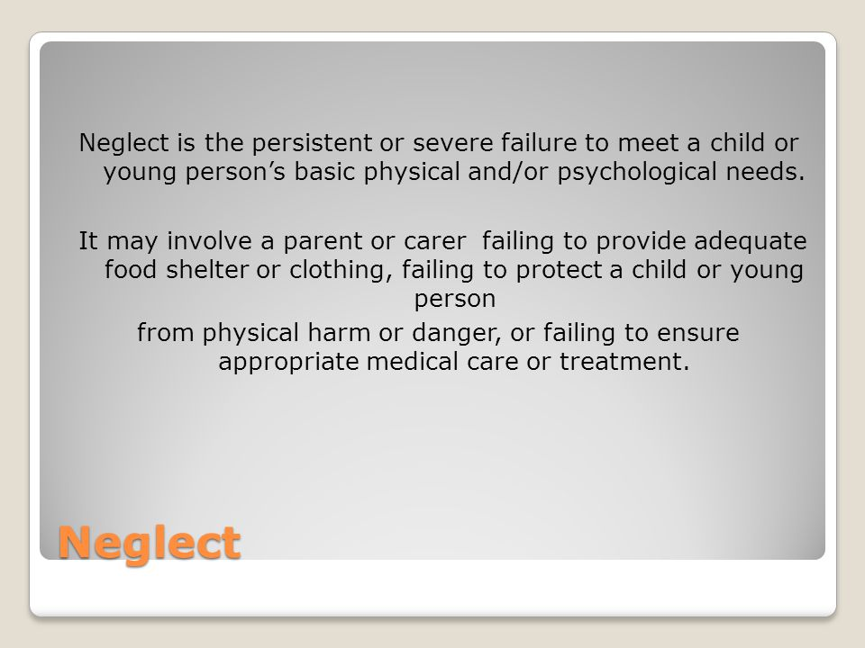 Neglect is the persistent or severe failure to meet a child or young person's basic physical and/or psychological needs.