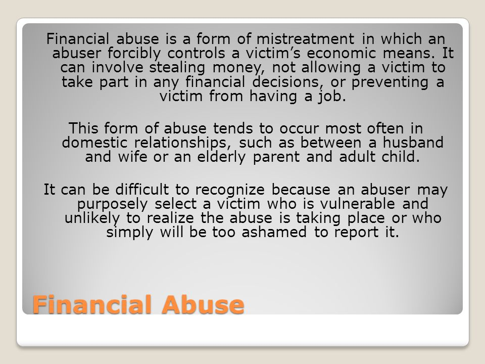 Financial abuse is a form of mistreatment in which an abuser forcibly controls a victim's economic means. It can involve stealing money, not allowing a victim to take part in any financial decisions, or preventing a victim from having a job. This form of abuse tends to occur most often in domestic relationships, such as between a husband and wife or an elderly parent and adult child. It can be difficult to recognize because an abuser may purposely select a victim who is vulnerable and unlikely to realize the abuse is taking place or who simply will be too ashamed to report it.