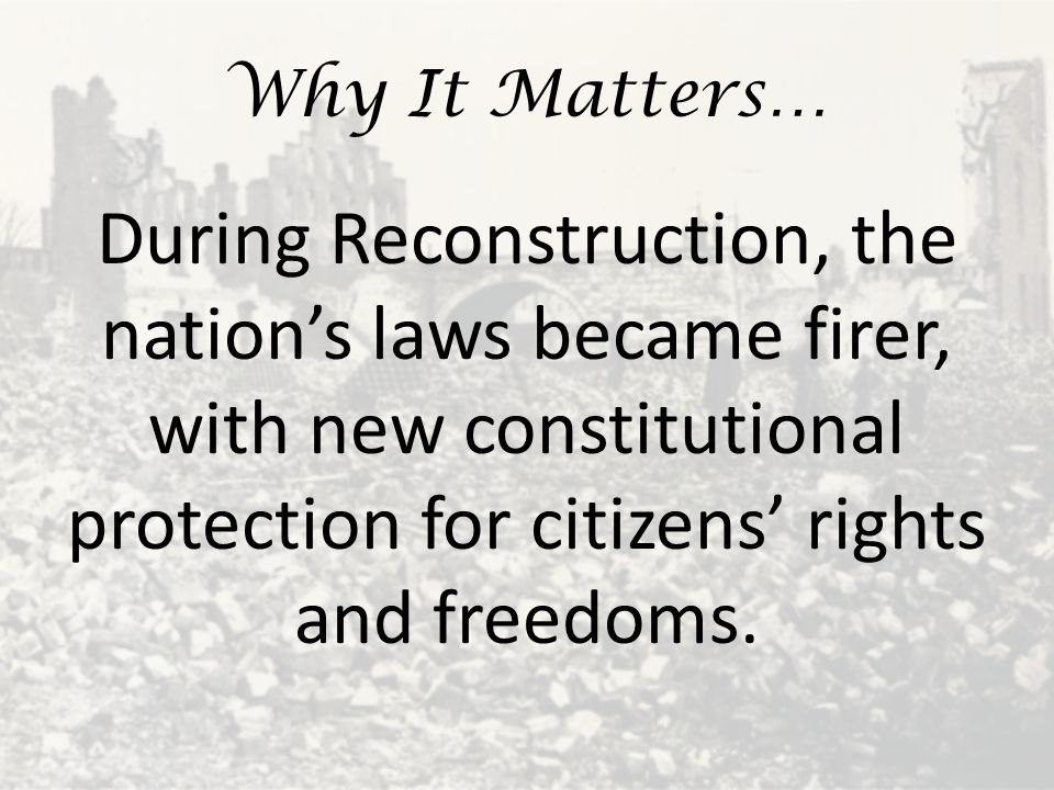 Why It Matters… During Reconstruction, the nation's laws became firer, with new constitutional protection for citizens' rights and freedoms.