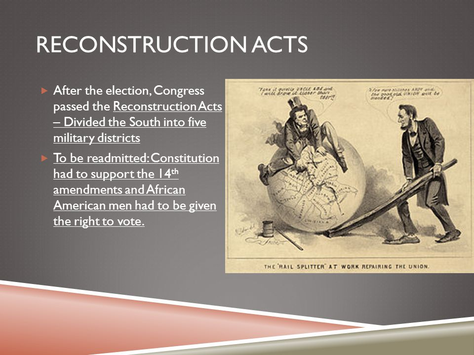 Reconstruction Acts After the election, Congress passed the Reconstruction Acts – Divided the South into five military districts.
