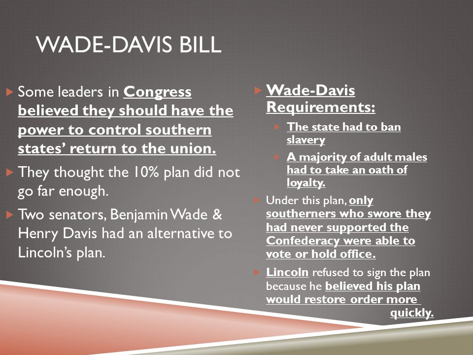 Wade-Davis Bill Some leaders in Congress believed they should have the power to control southern states' return to the union.