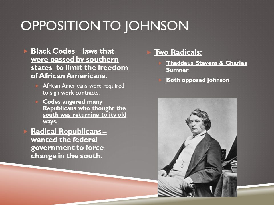 Opposition to Johnson Black Codes – laws that were passed by southern states to limit the freedom of African Americans.