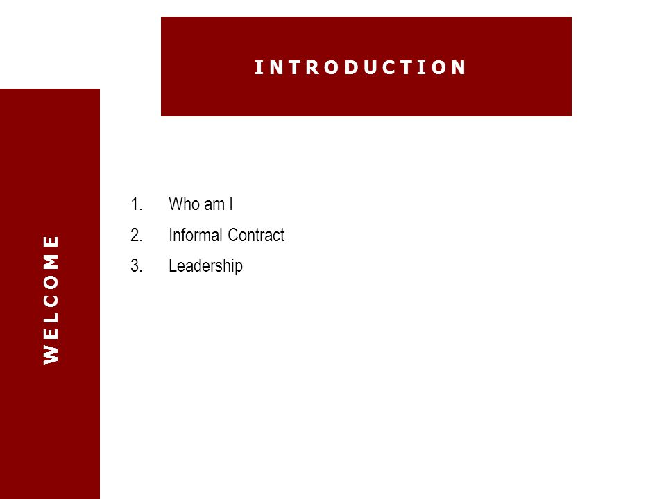 I n t r o d u c t I o n Who am I Informal Contract Leadership W E L C O M E