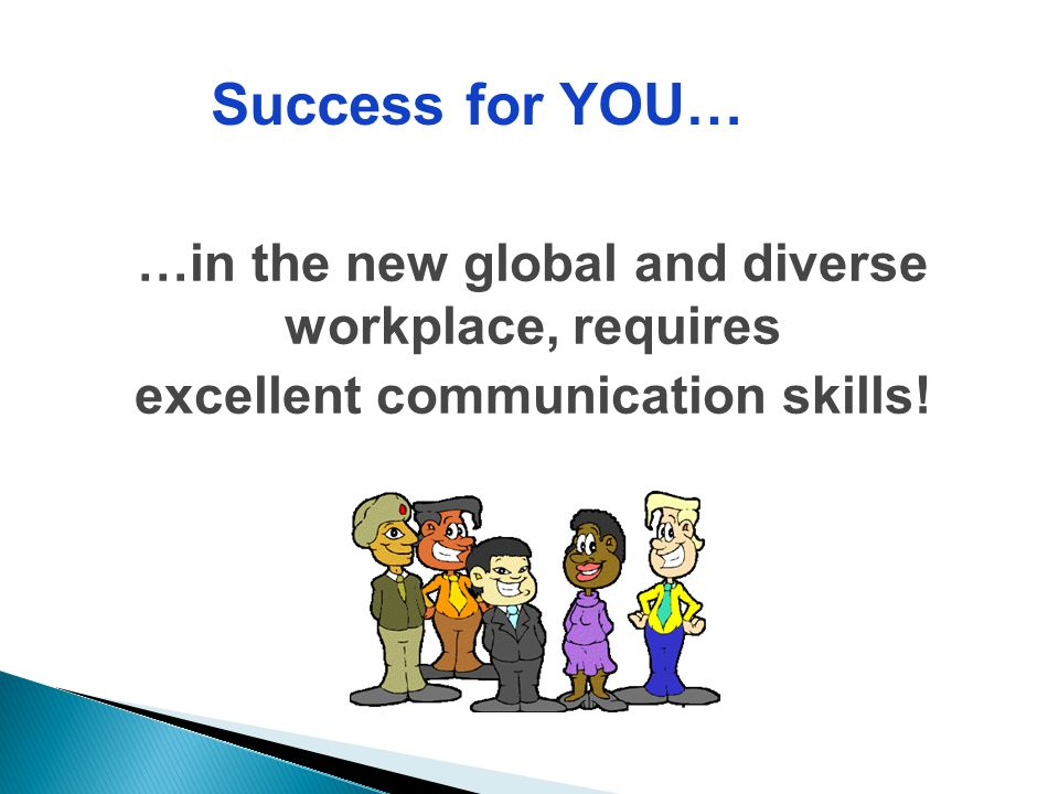 Success for YOU… …in the new global and diverse workplace, requires excellent communication skills!