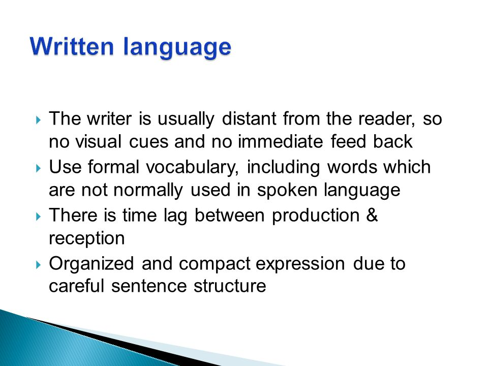 Written language The writer is usually distant from the reader, so no visual cues and no immediate feed back.