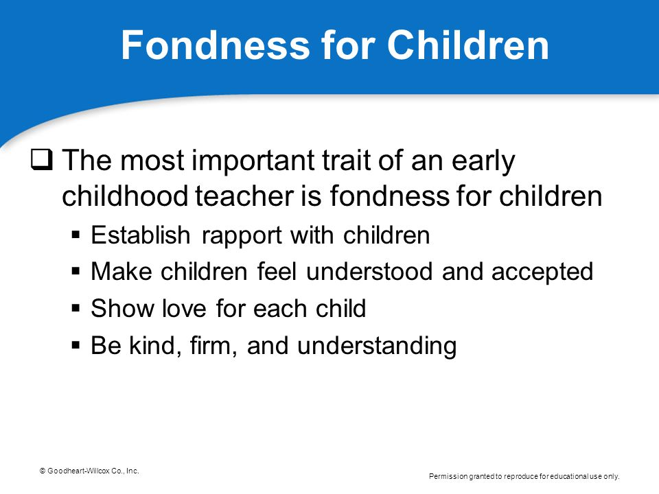 Fondness for Children The most important trait of an early childhood teacher is fondness for children.