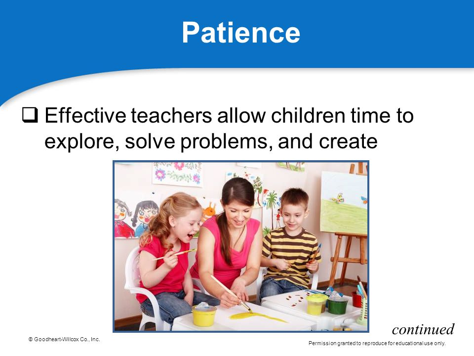 Patience Effective teachers allow children time to explore, solve problems, and create continued