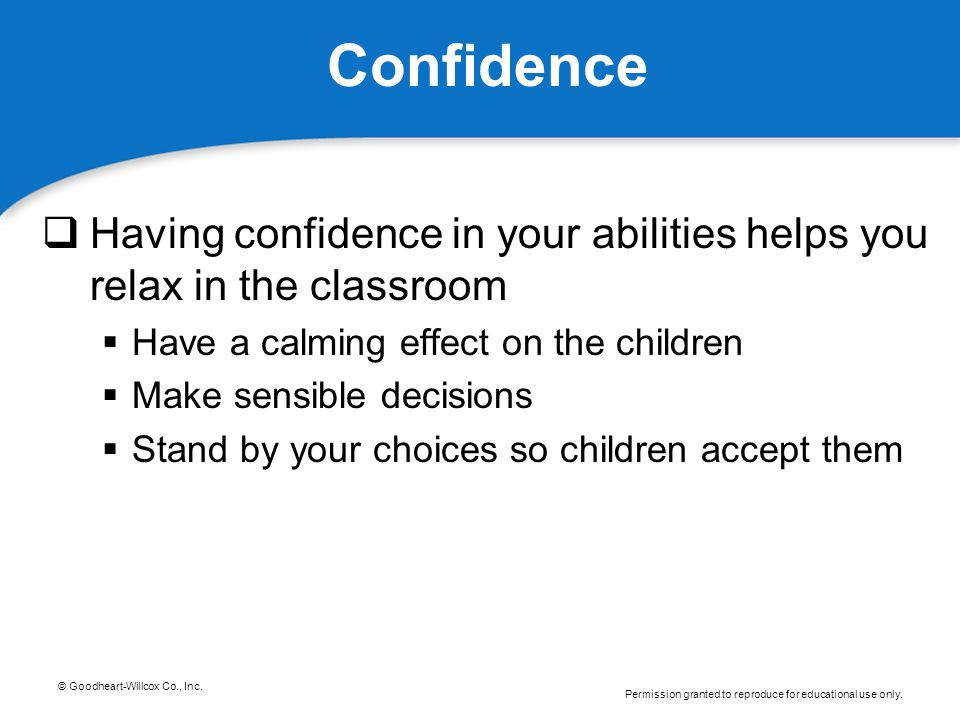 Confidence Having confidence in your abilities helps you relax in the classroom. Have a calming effect on the children.