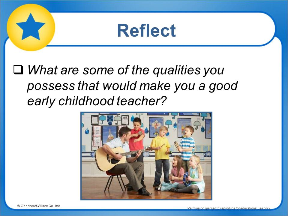 Reflect What are some of the qualities you possess that would make you a good early childhood teacher
