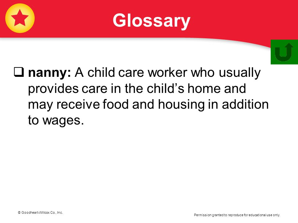 Glossary nanny: A child care worker who usually provides care in the child's home and may receive food and housing in addition to wages.