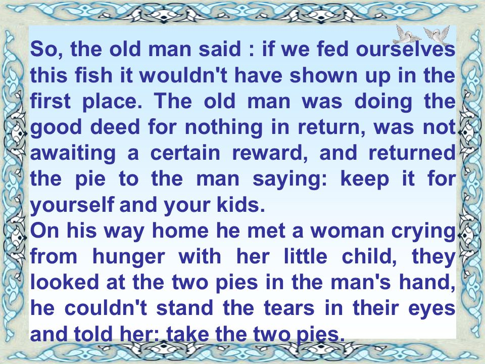 So, the old man said : if we fed ourselves this fish it wouldn t have shown up in the first place. The old man was doing the good deed for nothing in return, was not awaiting a certain reward, and returned the pie to the man saying: keep it for yourself and your kids.