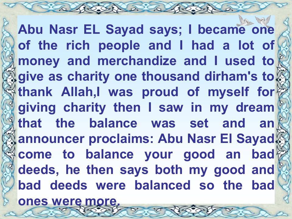 Abu Nasr EL Sayad says; I became one of the rich people and I had a lot of money and merchandize and I used to give as charity one thousand dirham s to thank Allah,I was proud of myself for giving charity then I saw in my dream that the balance was set and an announcer proclaims: Abu Nasr El Sayad come to balance your good an bad deeds, he then says both my good and bad deeds were balanced so the bad ones were more.