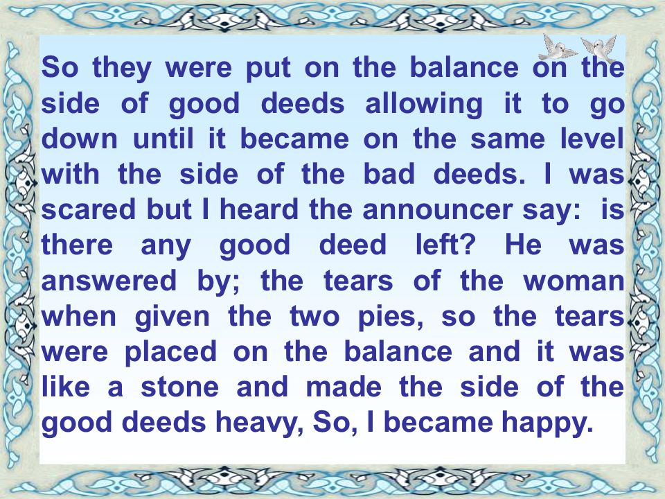 So they were put on the balance on the side of good deeds allowing it to go down until it became on the same level with the side of the bad deeds.