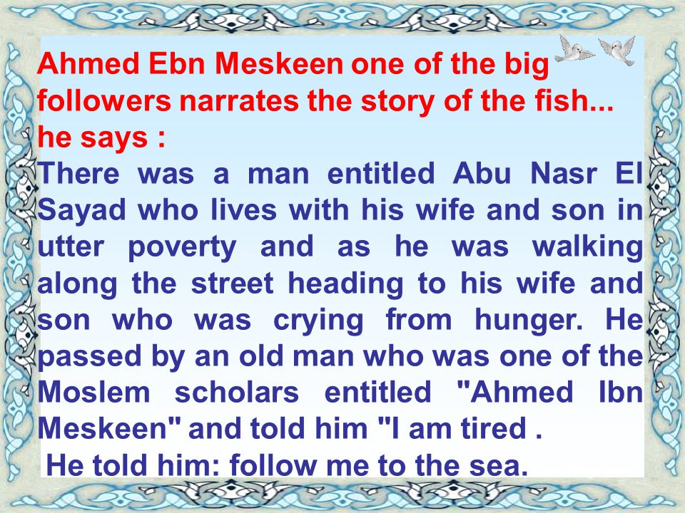 Ahmed Ebn Meskeen one of the big followers narrates the story of the fish... he says :