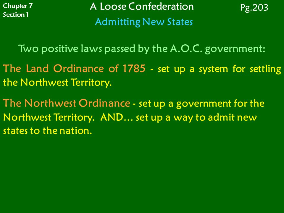 Chapter 7 Section 1. A Loose Confederation Admitting New States. Pg.203. Two positive laws passed by the A.O.C. government: