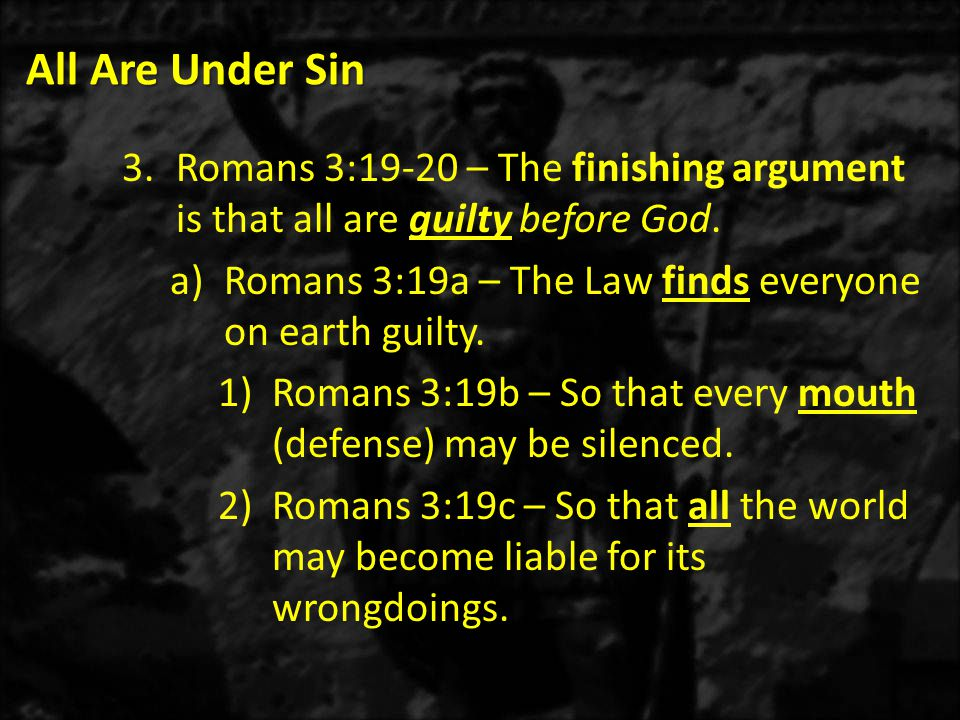 All Are Under Sin Romans 3:19-20 – The finishing argument is that all are guilty before God. Romans 3:19a – The Law finds everyone on earth guilty.
