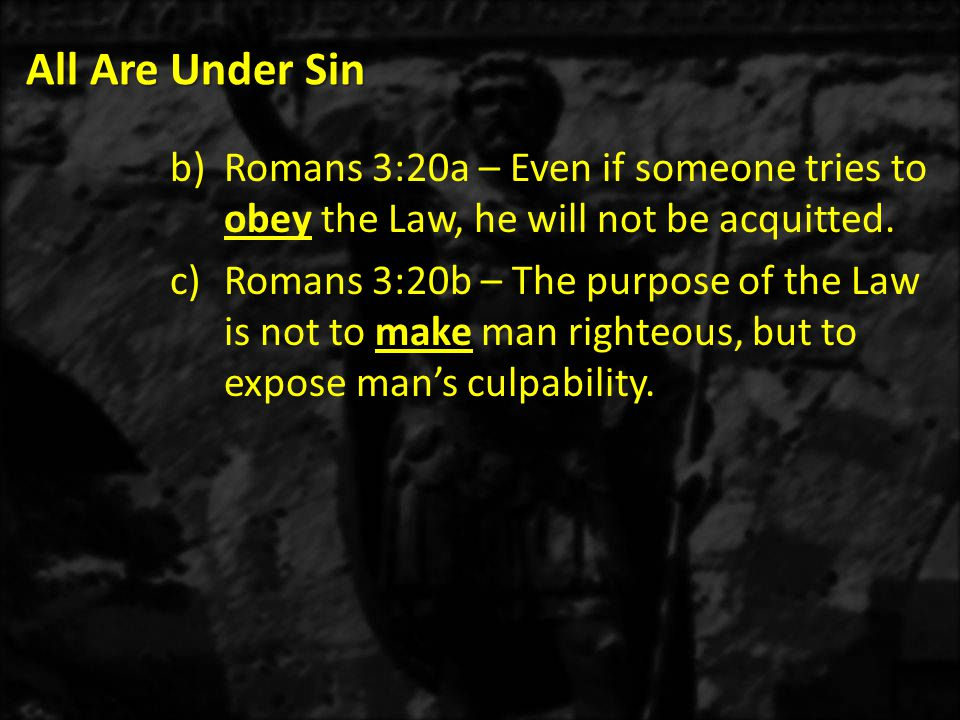 All Are Under Sin Romans 3:20a – Even if someone tries to obey the Law, he will not be acquitted.