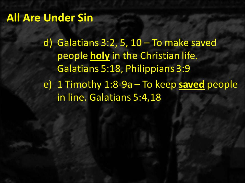 All Are Under Sin Galatians 3:2, 5, 10 – To make saved people holy in the Christian life. Galatians 5:18, Philippians 3:9.