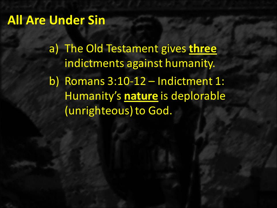 All Are Under Sin The Old Testament gives three indictments against humanity.