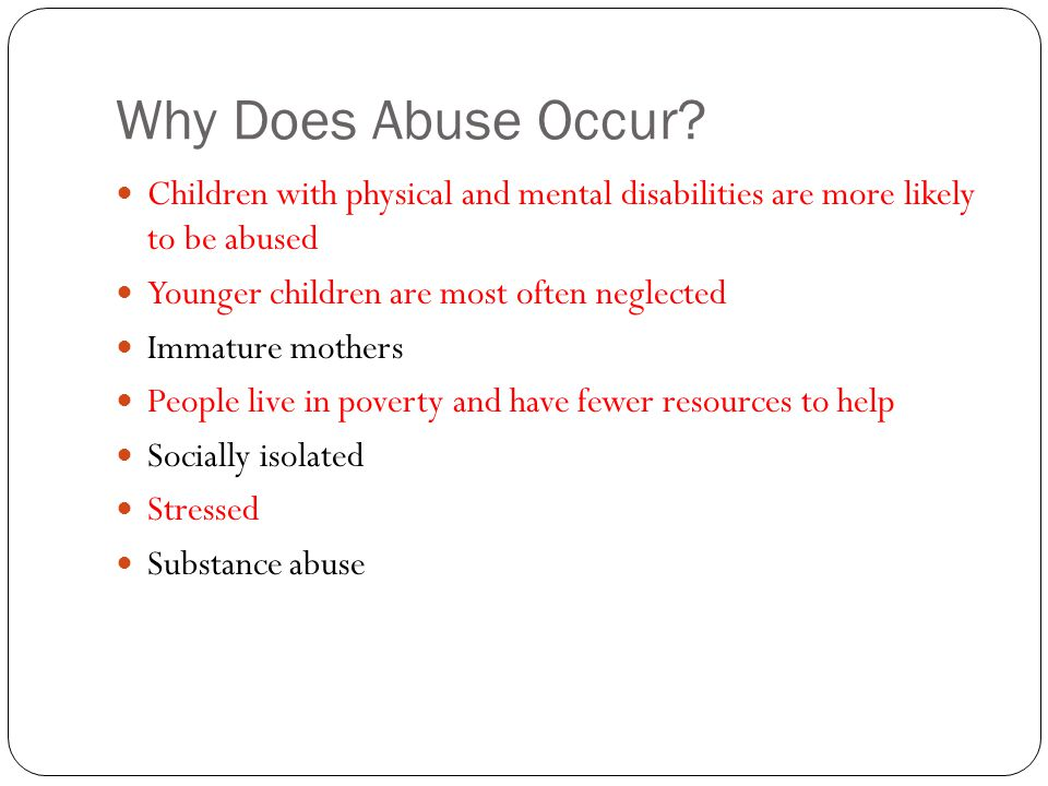 Why Does Abuse Occur Children with physical and mental disabilities are more likely to be abused.