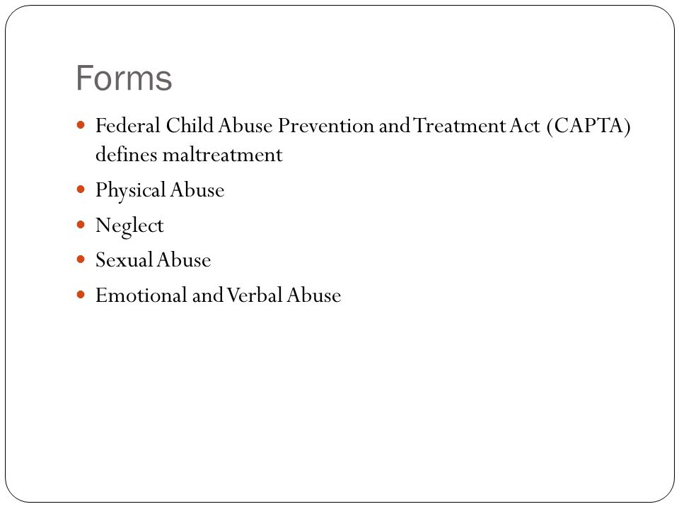 Forms Federal Child Abuse Prevention and Treatment Act (CAPTA) defines maltreatment. Physical Abuse.