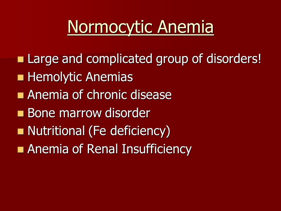 Normocytic Anemia Large and complicated group of disorders!