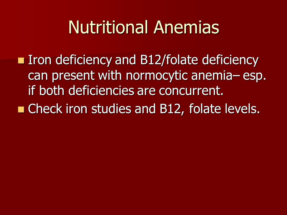 Nutritional Anemias Iron deficiency and B12/folate deficiency can present with normocytic anemia– esp. if both deficiencies are concurrent.