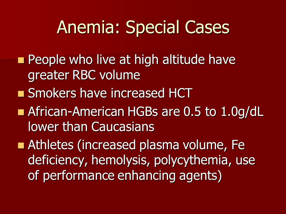 Anemia: Special Cases People who live at high altitude have greater RBC volume. Smokers have increased HCT.
