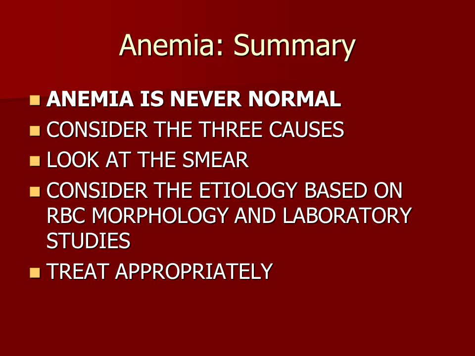 Anemia: Summary ANEMIA IS NEVER NORMAL CONSIDER THE THREE CAUSES