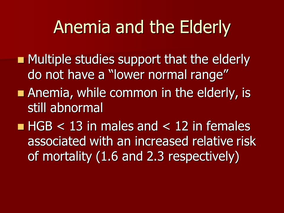 Anemia and the Elderly Multiple studies support that the elderly do not have a lower normal range